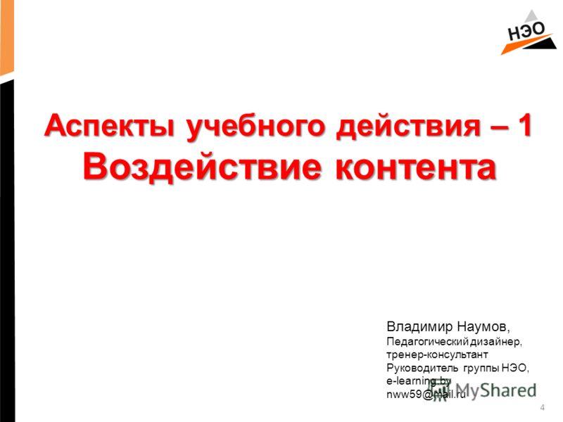 4 Аспекты учебного действия – 1 Воздействие контента Владимир Наумов, Педагогический дизайнер, тренер-консультант Руководитель группы НЭО, e-learning.by nww59@mail.ru
