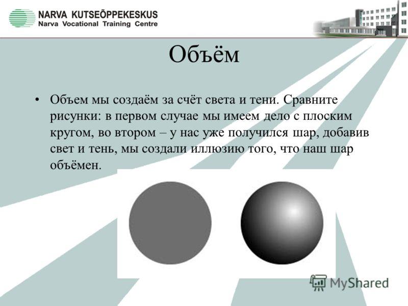 Объём Объем мы создаём за счёт света и тени. Сравните рисунки: в первом случае мы имеем дело с плоским кругом, во втором – у нас уже получился шар, добавив свет и тень, мы создали иллюзию того, что наш шар объёмен.