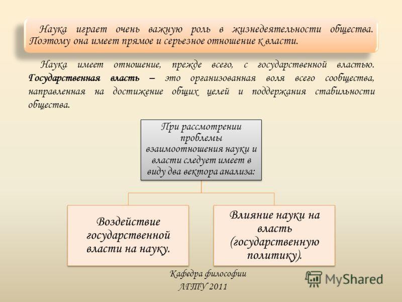 Кафедра философии ЛГТУ 2011 Наука играет очень важную роль в жизнедеятельности общества. Поэтому она имеет прямое и серьезное отношение к власти. Наука имеет отношение, прежде всего, с государственной властью. Государственная власть – это организован