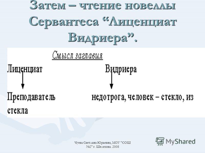 Затем – чтение новеллы Сервантеса Лиценциат Видриера. Чуева Светлана Юрьевна, МОУ СОШ 2 г. Шелехова. 2008