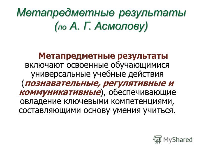 Метапредметные результаты ( по А. Г. Асмолову) Метапредметные результаты включают освоенные обучающимися универсальные учебные действия (познавательные, регулятивные и коммуникативные), обеспечивающие овладение ключевыми компетенциями, составляющими