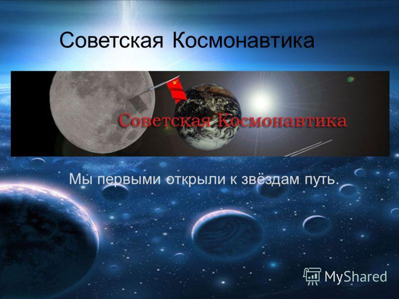Мы первыми открыли к звёздам путь. Советская Космонавтика