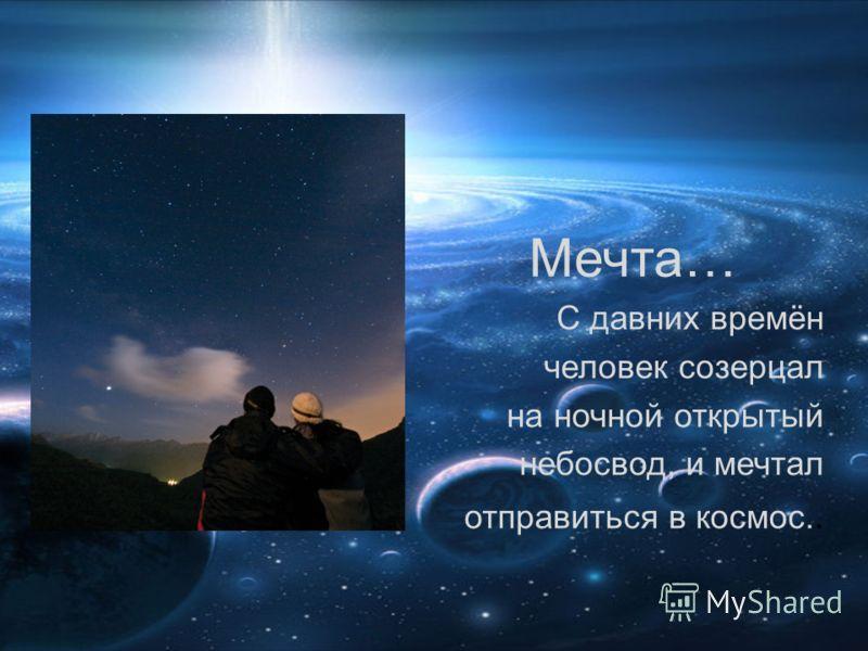 Мечта… С давних времён человек созерцал на ночной открытый небосвод, и мечтал отправиться в космос..