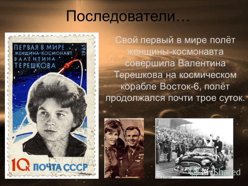Последователи… Свой первый в мире полёт женщины-космонавта совершила Валентина Терешкова на космическом корабле Восток-6, полёт продолжался почти трое суток.