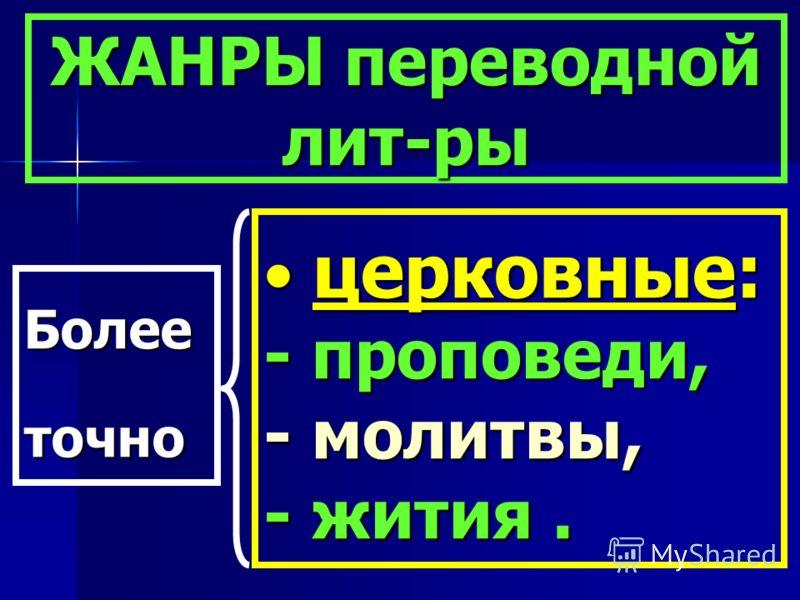ЖАНРЫ переводной лит-ры церковные: - проповеди, - молитвы, - жития. церковные: - проповеди, - молитвы, - жития. Более точно