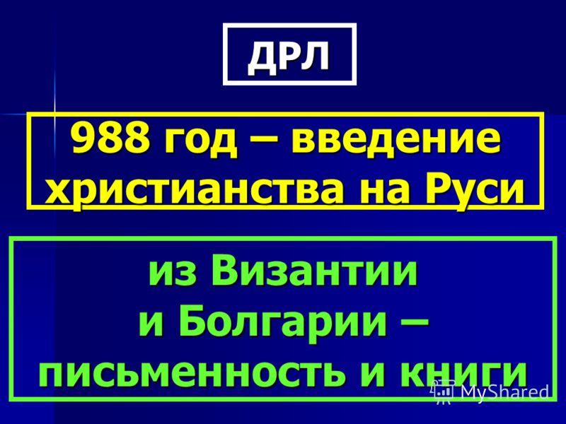 ДРЛ 988 год – введение христианства на Руси из Византии и Болгарии – письменность и книги