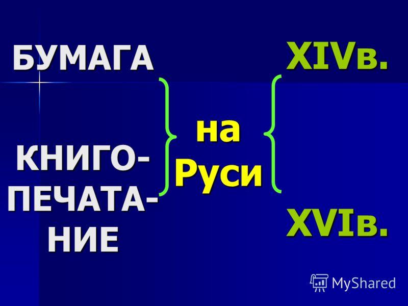 БУМАГА КНИГО- ПЕЧАТА- НИЕ на Руси XIVв. XVIв.