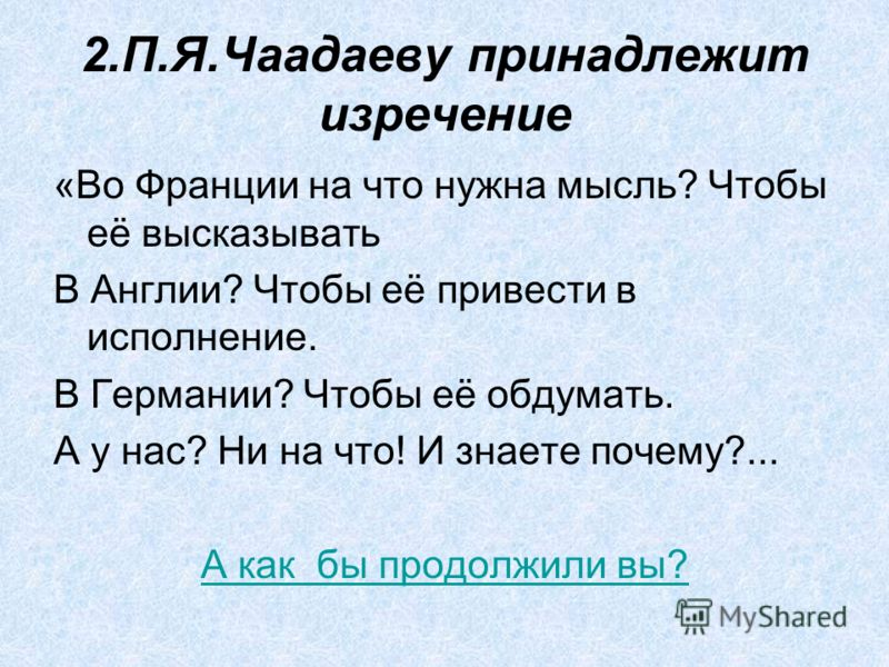 2.П.Я.Чаадаеву принадлежит изречение «Во Франции на что нужна мысль? Чтобы её высказывать В Англии? Чтобы её привести в исполнение. В Германии? Чтобы её обдумать. А у нас? Ни на что! И знаете почему?... А как бы продолжили вы?