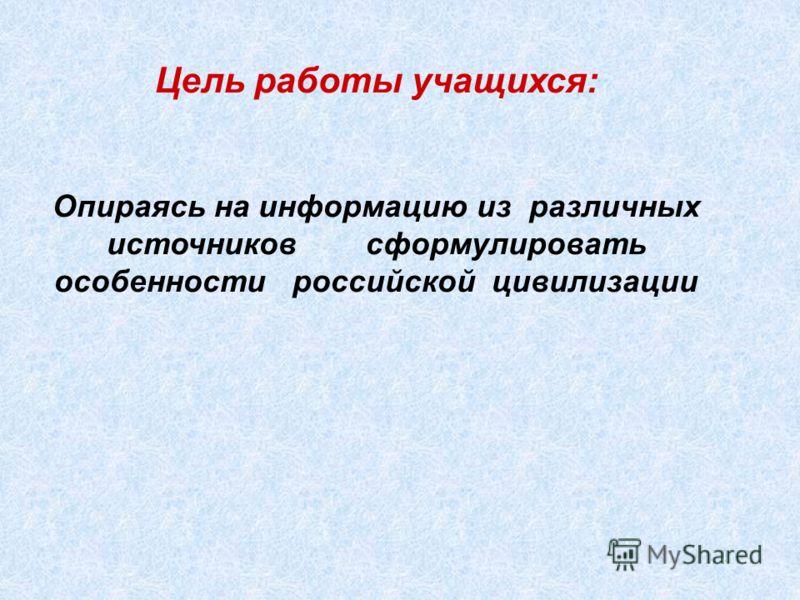 Цель работы учащихся: Опираясь на информацию из различных источников сформулировать особенности российской цивилизации