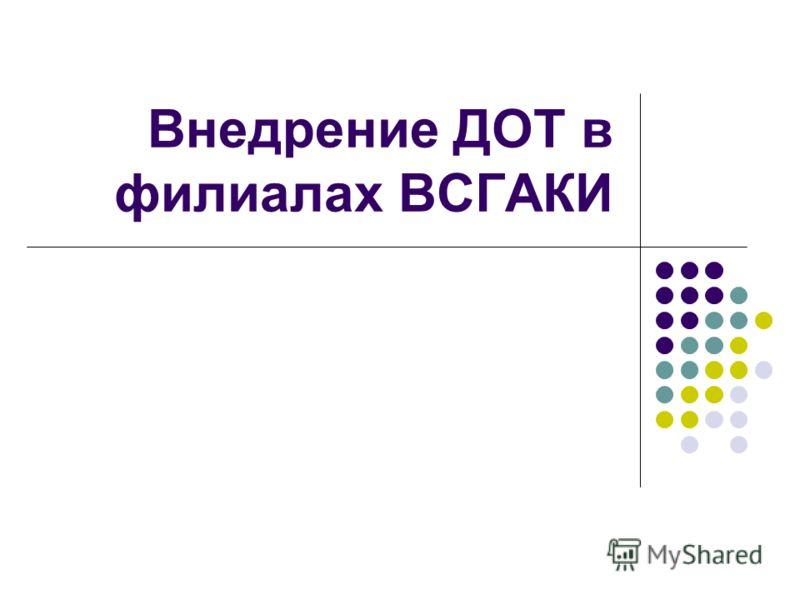 Внедрение ДОТ в филиалах ВСГАКИ