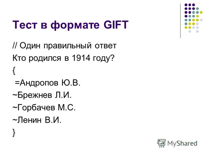 Тест в формате GIFT // Один правильный ответ Кто родился в 1914 году? { =Андропов Ю.В. ~Брежнев Л.И. ~Горбачев М.С. ~Ленин В.И. }