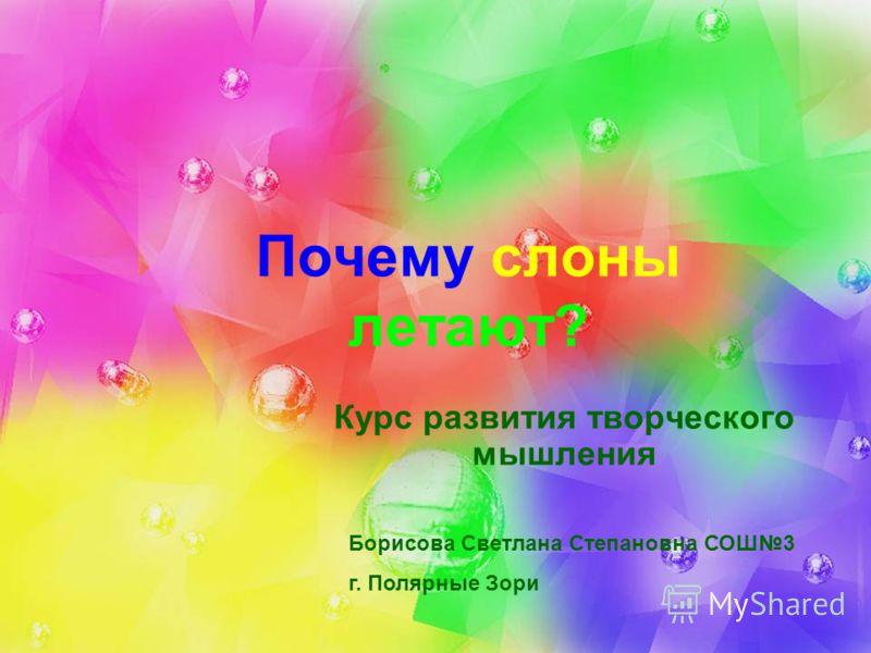 Почему слоны летают? Курс развития творческого мышления Борисова Светлана Степановна СОШ3 г. Полярные Зори