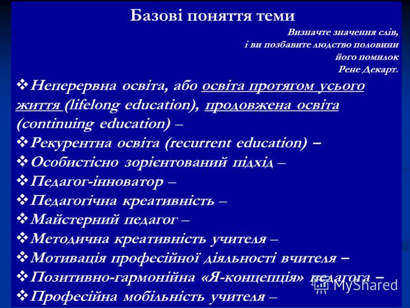 Базові поняття теми Визначте значення слів, і ви позбавите людство половини його помилок Рене Декарт. Неперервна освіта, або освіта протягом усього життя (lifelong education), продовжена освіта (continuing education) – Рекурентна освіта (recurrent ed