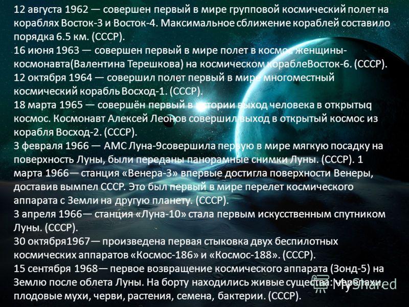 12 августа 1962 совершен первый в мире групповой космический полет на кораблях Восток-3 и Восток-4. Максимальное сближение кораблей составило порядка 6.5 км. (СССР). 16 июня 1963 совершен первый в мире полет в космос женщины- космонавта(Валентина Тер
