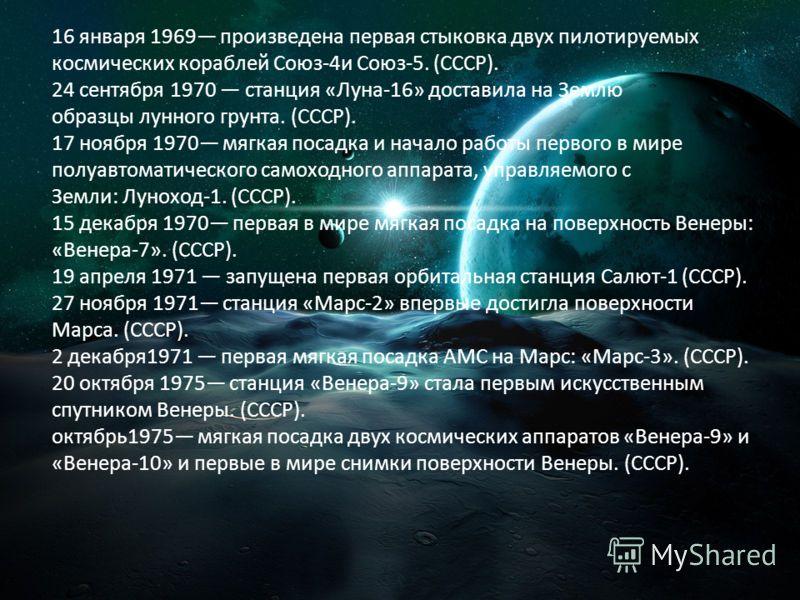 16 января 1969 произведена первая стыковка двух пилотируемых космических кораблей Союз-4и Союз-5. (СССР). 24 сентября 1970 станция «Луна-16» доставила на Землю образцы лунного грунта. (СССР). 17 ноября 1970 мягкая посадка и начало работы первого в ми