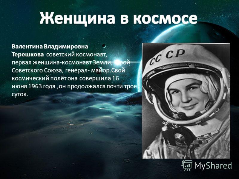 Валентина Владимировна Терешкова советский космонавт, первая женщина-космонавт Земли, Герой Советского Союза, генерал- майор.Свой космический полёт она совершила 16 июня 1963 года,он продолжался почти трое суток.