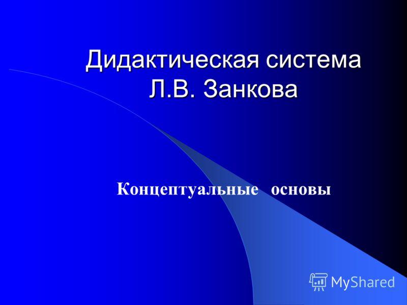 Дидактическая система Л.В. Занкова Концептуальные основы