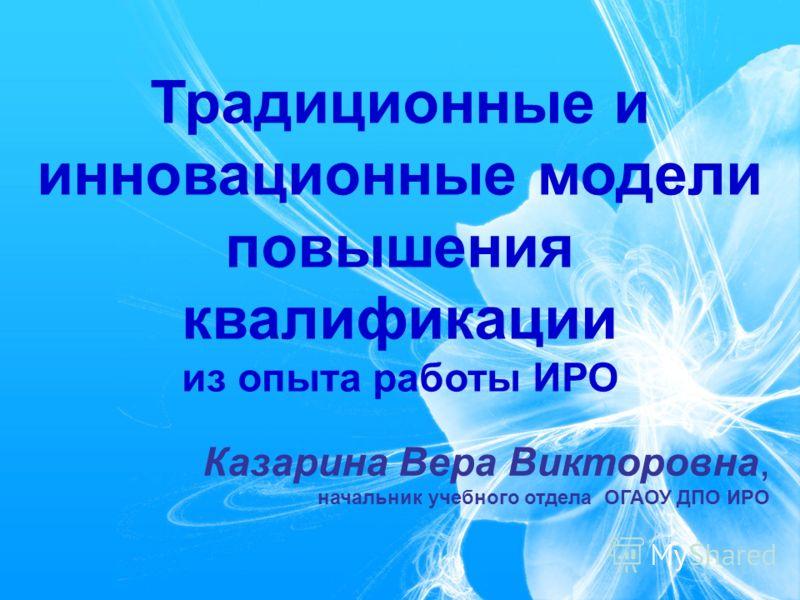 Традиционные и инновационные модели повышения квалификации из опыта работы ИРО Казарина Вера Викторовна, начальник учебного отдела ОГАОУ ДПО ИРО