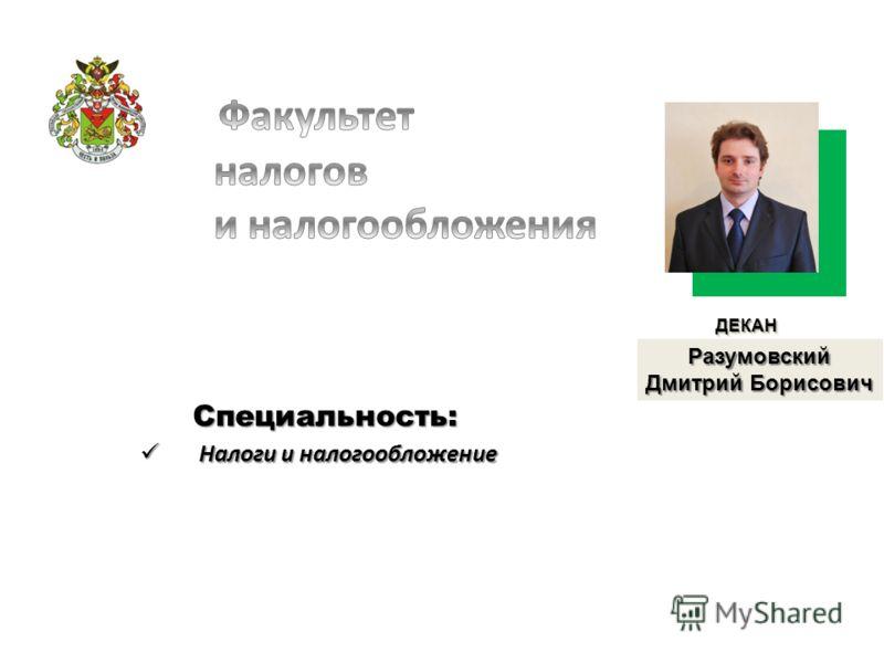 Специальность: Налоги и налогообложение Налоги и налогообложение ДЕКАНДЕКАН Разумовский Дмитрий Борисович