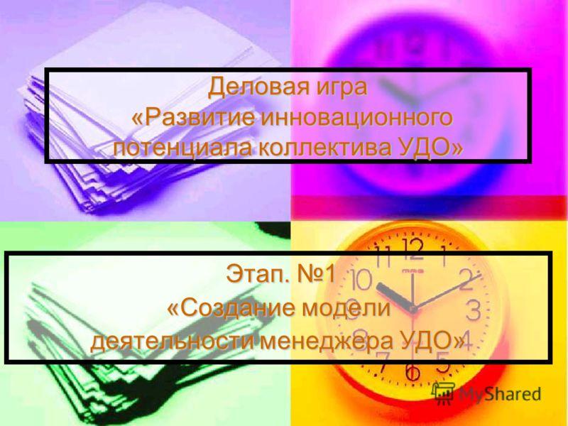 Деловая игра «Развитие инновационного потенциала коллектива УДО» Этап. 1 Этап. 1 «Создание модели деятельности менеджера УДО»