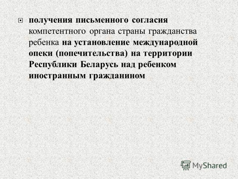 получения письменного согласия компетентного органа страны гражданства ребенка на установление международной опеки ( попечительства ) на территории Республики Беларусь над ребенком иностранным гражданином