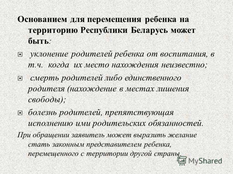 Основанием для перемещения ребенка на территорию Республики Беларусь может быть : уклонение родителей ребенка от воспитания, в т. ч. когда их место нахождения неизвестно ; смерть родителей либо единственного родителя ( нахождение в местах лишения сво