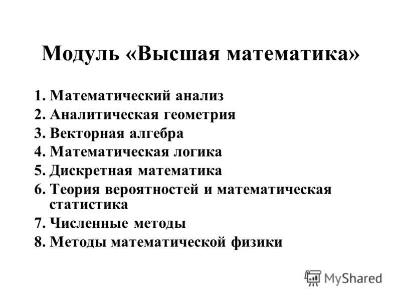 Модуль «Высшая математика» 1. Математический анализ 2. Аналитическая геометрия 3. Векторная алгебра 4. Математическая логика 5. Дискретная математика 6. Теория вероятностей и математическая статистика 7. Численные методы 8. Методы математической физи