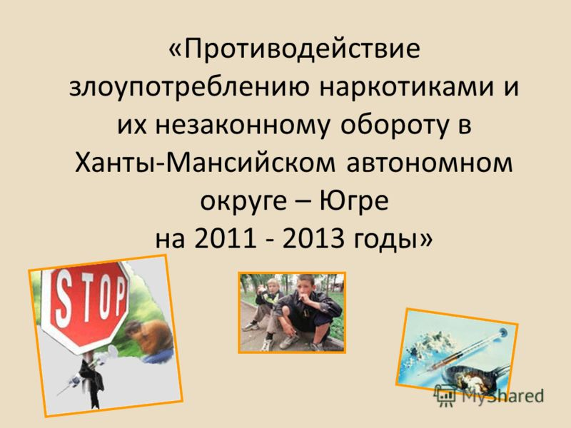 «Противодействие злоупотреблению наркотиками и их незаконному обороту в Ханты-Мансийском автономном округе – Югре на 2011 - 2013 годы»