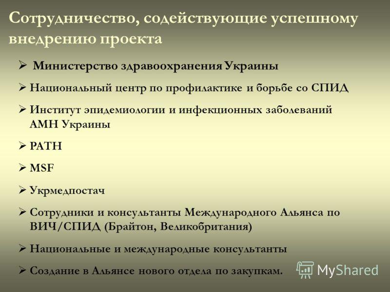 Сотрудничество, содействующие успешному внедрению проекта Министерство здравоохранения Украины Национальный центр по профилактике и борьбе со СПИД Институт эпидемиологии и инфекционных заболеваний АМН Украины PATH MSF Укрмедпостач Сотрудники и консул