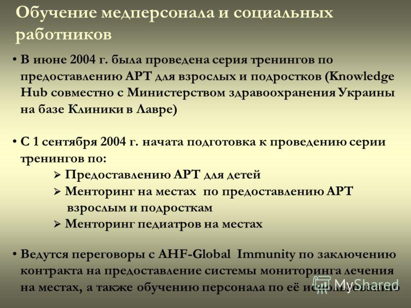 Обучение медперсонала и социальных работников В июне 2004 г. была проведена серия тренингов по предоставлению АРТ для взрослых и подростков (Knowledge Hub совместно с Министерством здравоохранения Украины на базе Клиники в Лавре) С 1 сентября 2004 г.