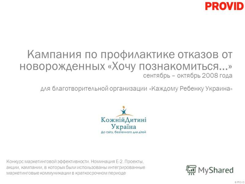 © PROVID Кампания по профилактике отказов от новорожденных «Хочу познакомиться...» сентябрь – октябрь 2008 года для благотворительной организации «Каждому Ребенку Украина» Конкурс маркетинговой эффективности. Номинация E-2. Проекты, акции, кампании,