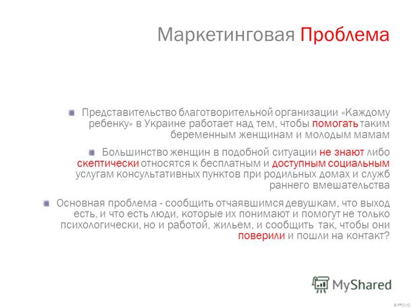 © PROVID Маркетинговая Проблема Представительство благотворительной организации «Каждому ребенку» в Украине работает над тем, чтобы помогать таким беременным женщинам и молодым мамам Большинство женщин в подобной ситуации не знают либо скептически от