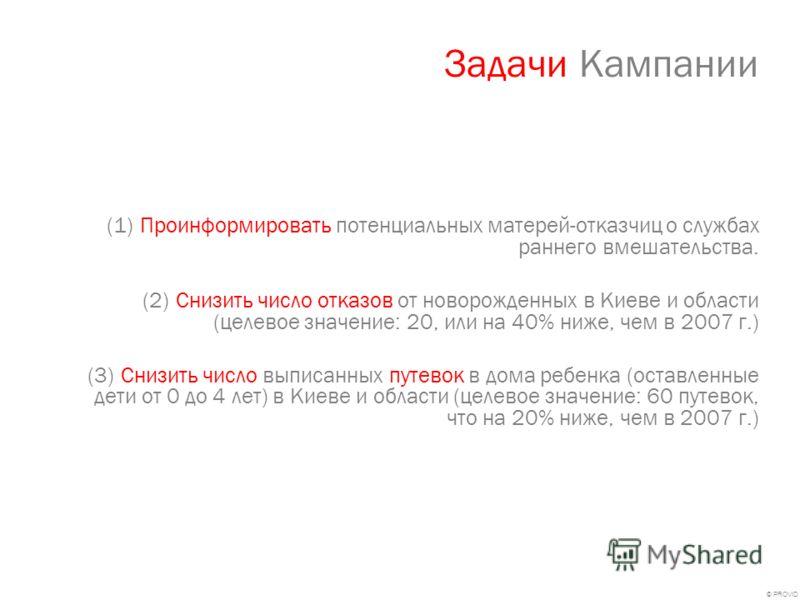 © PROVID Задачи Кампании (1)Проинформировать потенциальных матерей-отказчиц о службах раннего вмешательства. (2)Снизить число отказов от новорожденных в Киеве и области (целевое значение: 20, или на 40% ниже, чем в 2007 г.) (3)Снизить число выписанны