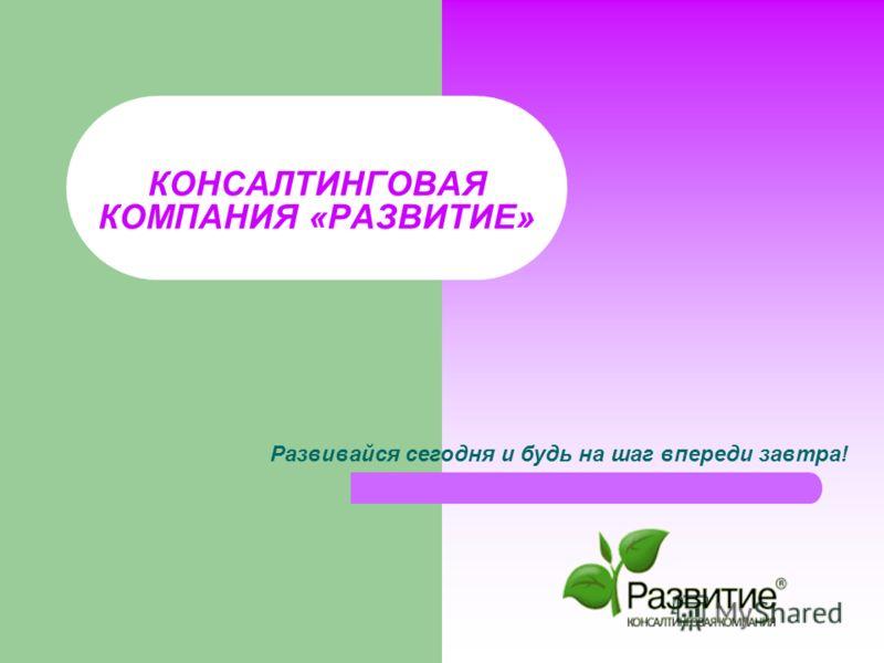 КОНСАЛТИНГОВАЯ КОМПАНИЯ «РАЗВИТИЕ» Развивайся сегодня и будь на шаг впереди завтра!