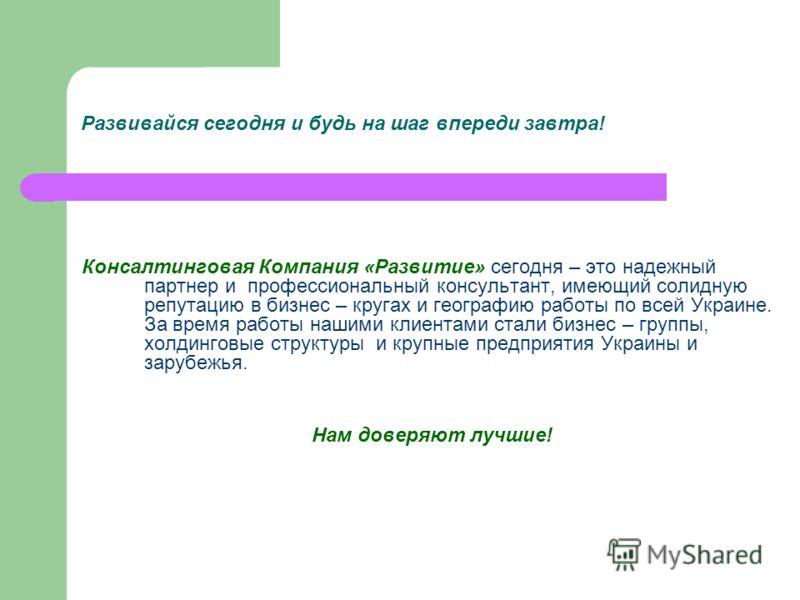 Развивайся сегодня и будь на шаг впереди завтра! Консалтинговая Компания «Развитие» сегодня – это надежный партнер и профессиональный консультант, имеющий солидную репутацию в бизнес – кругах и географию работы по всей Украине. За время работы нашими