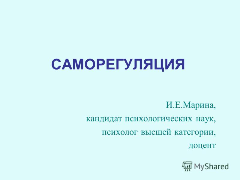САМОРЕГУЛЯЦИЯ И.Е.Марина, кандидат психологических наук, психолог высшей категории, доцент