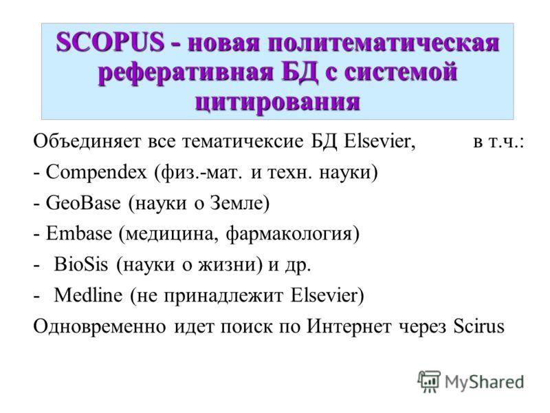 SCOPUS - новая политематическая реферативная БД с системой цитирования Объединяет все тематичексие БД Elsevier, в т.ч.: - Compendex (физ.-мат. и техн. науки) - GeoBase (науки о Земле) - Embase (медицина, фармакология) -BioSis (науки о жизни) и др. -M