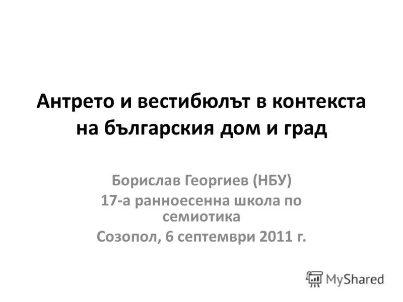 Антрето и вестибюлът в контекста на българския дом и град Борислав Георгиев (НБУ) 17-а ранноесенна школа по семиотика Созопол, 6 септември 2011 г.