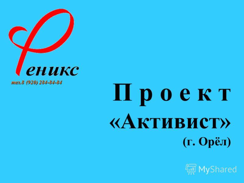П р о е к т «Активист» (г. Орёл) тел.8 (920) 284-84-84