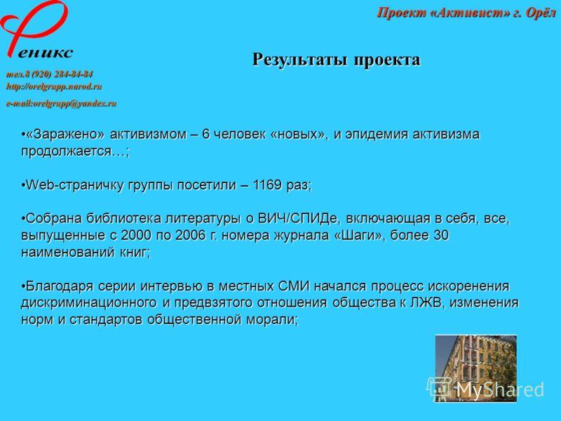 тел.8 (920) 284-84-84 http://orelgrupp.narod.ru e-mail:orelgrupp@yandex.ru Проект «Активист» г. Орёл Результаты проекта «Заражено» активизмом – 6 человек «новых», и эпидемия активизма продолжается…;«Заражено» активизмом – 6 человек «новых», и эпидеми