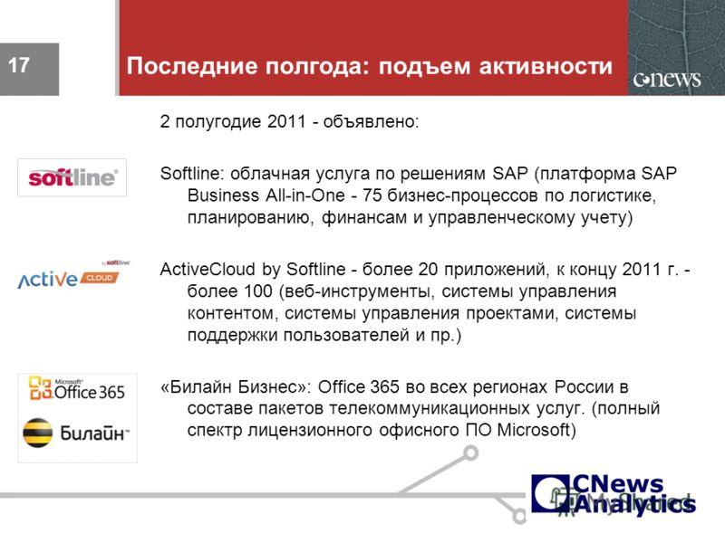 17 Последние полгода: подъем активности 2 полугодие 2011 - объявлено: Softline: облачная услуга по решениям SAP (платформа SAP Business All-in-One - 75 бизнес-процессов по логистике, планированию, финансам и управленческому учету) ActiveCloud by Soft