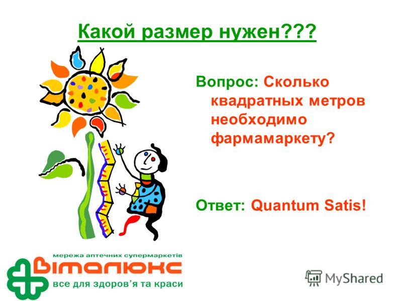Какой размер нужен??? Вопрос: Сколько квадратных метров необходимо фармамаркету? Ответ: Quantum Satis!