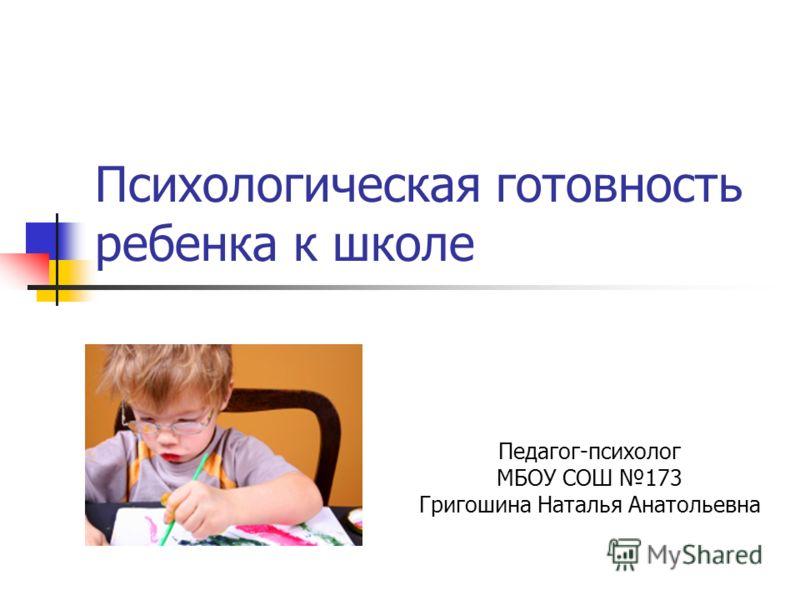 Психологическая готовность ребенка к школе Педагог-психолог МБОУ СОШ 173 Григошина Наталья Анатольевна