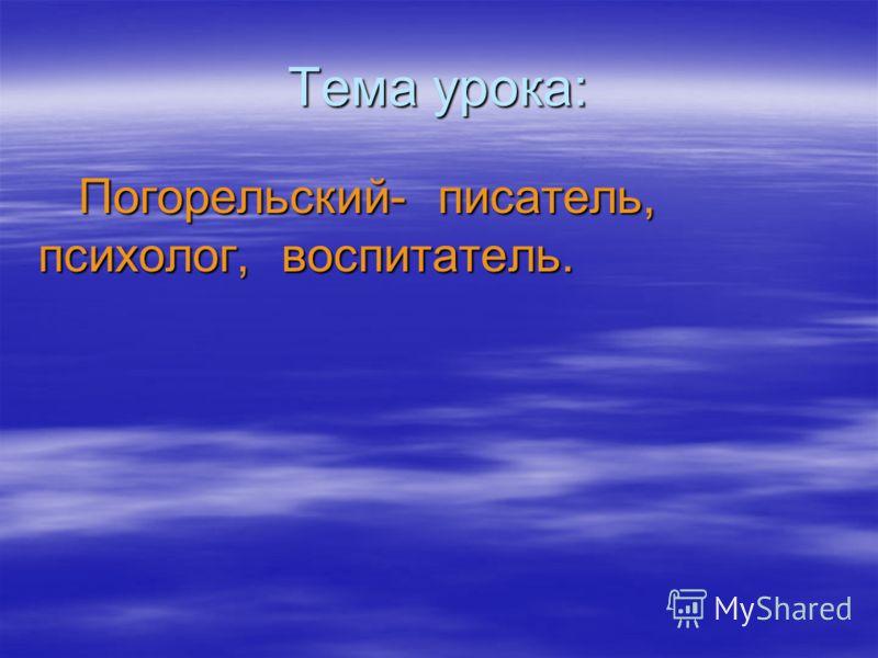 Тема урока: Погорельский- писатель, психолог, воспитатель. Погорельский- писатель, психолог, воспитатель.