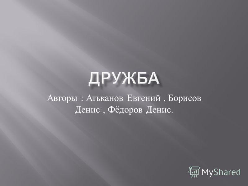 Авторы : Атьканов Евгений, Борисов Денис, Фёдоров Денис.