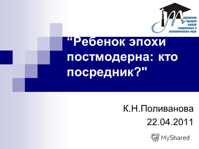 Ребенок эпохи постмодерна: кто посредник? К.Н.Поливанова 22.04.2011