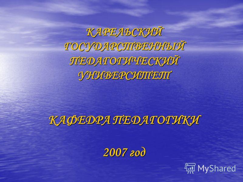 КАРЕЛЬСКИЙ ГОСУДАРСТВЕННЫЙ ПЕДАГОГИЧЕСКИЙ УНИВЕРСИТЕТ КАФЕДРА ПЕДАГОГИКИ 2007 год