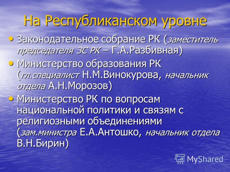 На Республиканском уровне Законодательное собрание РК ( заместитель председателя ЗС РК – Г.А.Разбивная) Законодательное собрание РК ( заместитель председателя ЗС РК – Г.А.Разбивная) Министерство образования РК ( гл.специалист Н.М.Винокурова, начальни