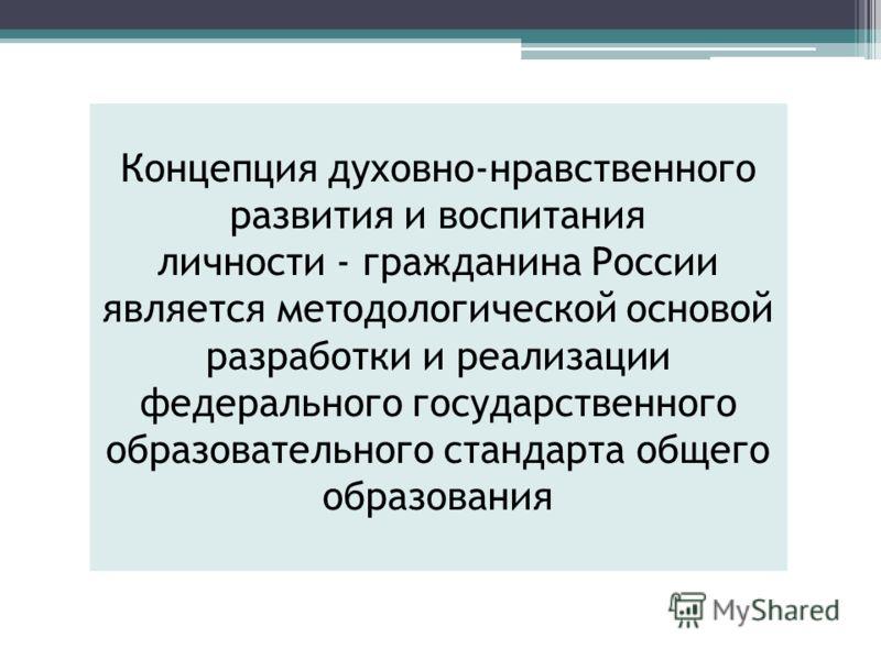 Концепция духовно-нравственного развития и воспитания личности - гражданина России является методологической основой разработки и реализации федерального государственного образовательного стандарта общего образования