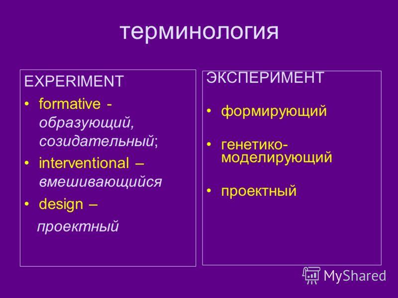 терминология EXPERIMENT formative - образующий, созидательный; interventional – вмешивающийся design – проектный ЭКСПЕРИМЕНТ формирующий генетико- моделирующий проектный